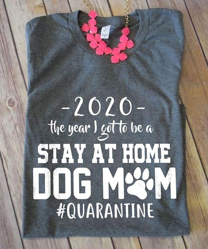 2020 The Year I Got To Be A Stay At Home Dog Mom Quarantine Dark Heather T Shirt Men And Women S-6XL Cotton