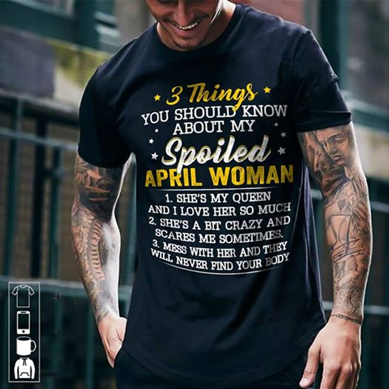 3 Things You Shuold Know About My Spoiled April Woamn Mess With Her And They Will Never Find Your Body  T-shirt Black B1