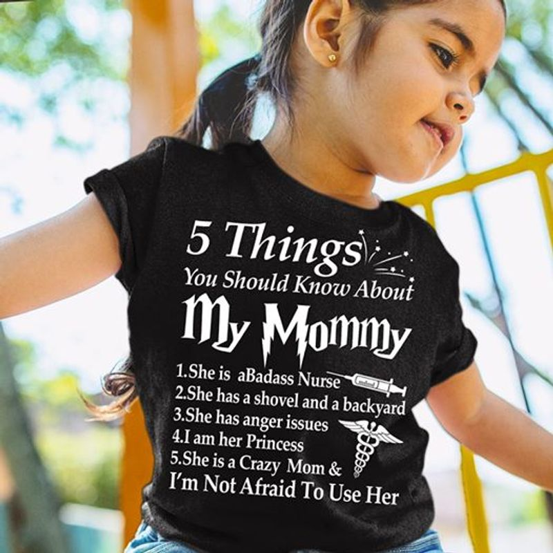 5 Things You Should Knows About My Mommy She Is A Badass Nurse A Shovel And Backyard Has Anger Issues I Am Her Princess A Crazy Mom  T-shirt Black A8