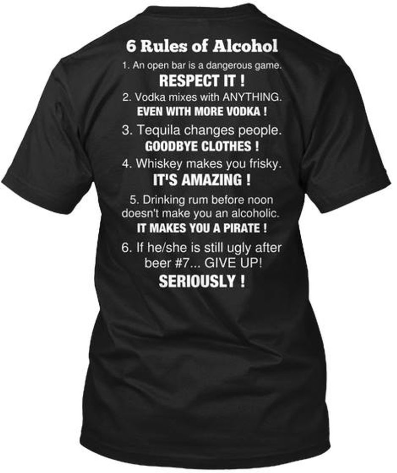 6 Rules Of Alcohol 1 An Open Bar Is A Dangerous Game Respect It 2 Vodka Mixes With Anything Even With More Vodka 3 Tequila Changes People Goodbye ClothesT-shirt Black A4