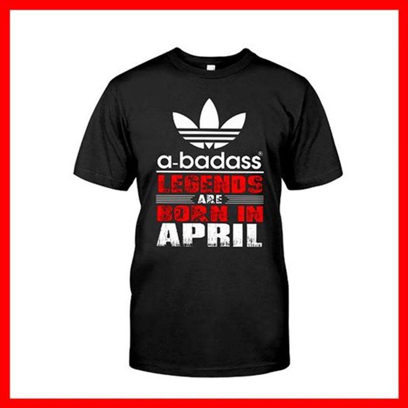 A Badass Legends Are Born In April T-shirt Black B7