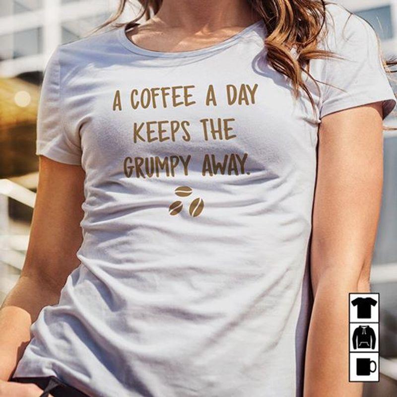 A Coffee A Day Keeps The Grumpy Away Shirt White B7