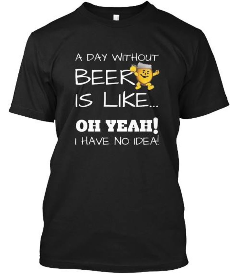 A Day Without Beer Is Like Oh Yeah I Have No Idea  T-shirt Black B1