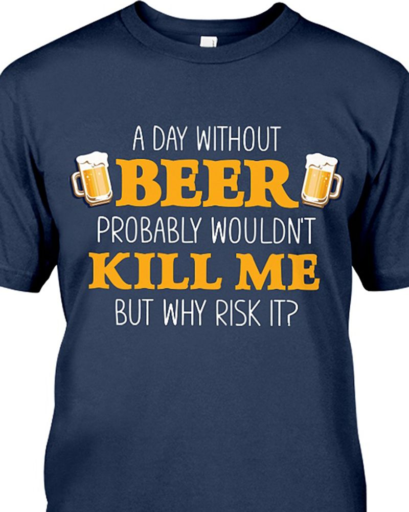 A Day Without Beer Probably Wouldn't Kill Me But Why Risk It T Shirt Navy A5