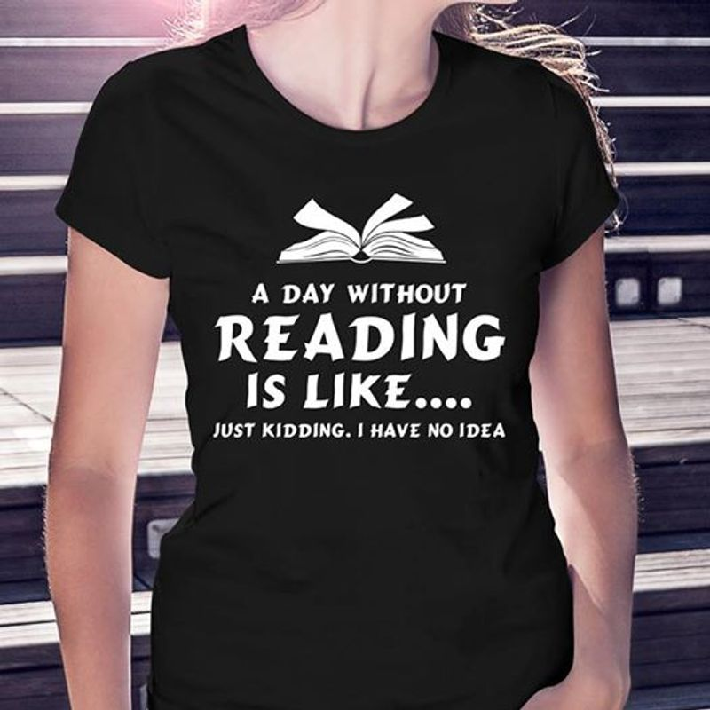 A Day Without Reading Is Like Just Kidding I Have No Idea T-shirt Black A5