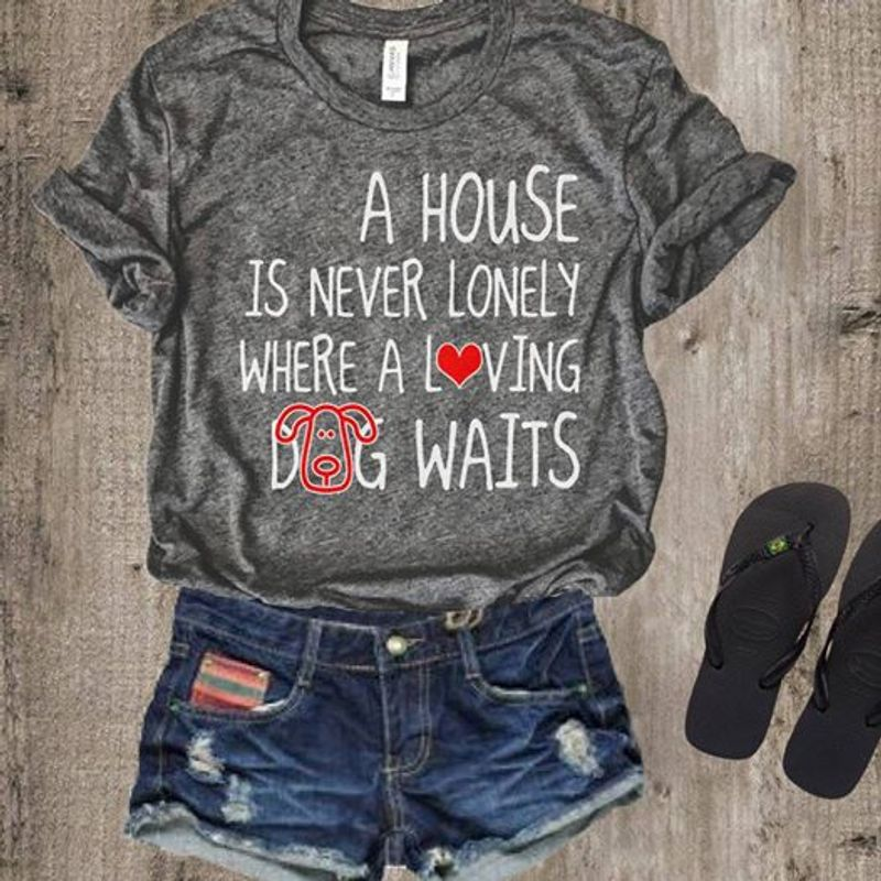 A House Is Never Lonely Where A Loving Dog Waits T Shirt Grey A3