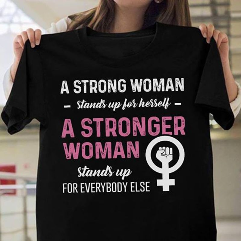 A Strong Woman Stands Up For Herself A Stronger Woman Stands Up For Everybody Else T-shirt Black B1