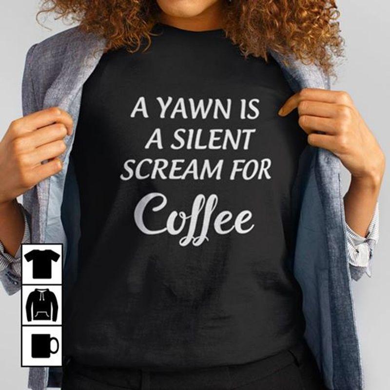 A Yawn Is A Silent Scream For Coffee T Shirt Black A8