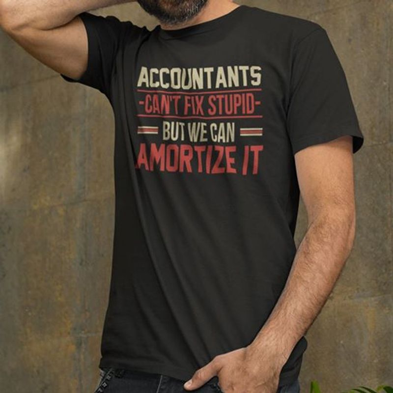 Acountants Cant Fix Stupid But We Can Amortize It  T-shirt Black B1