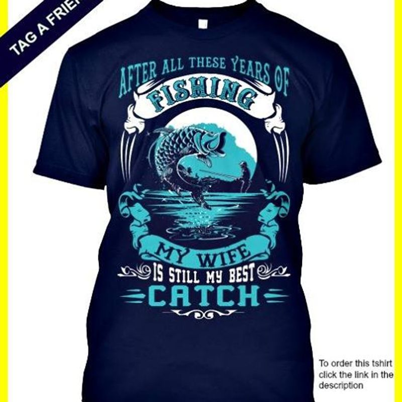 After All There Years Of Fishing My Wife Is Still My Best Catch   T Shirt Blue B1