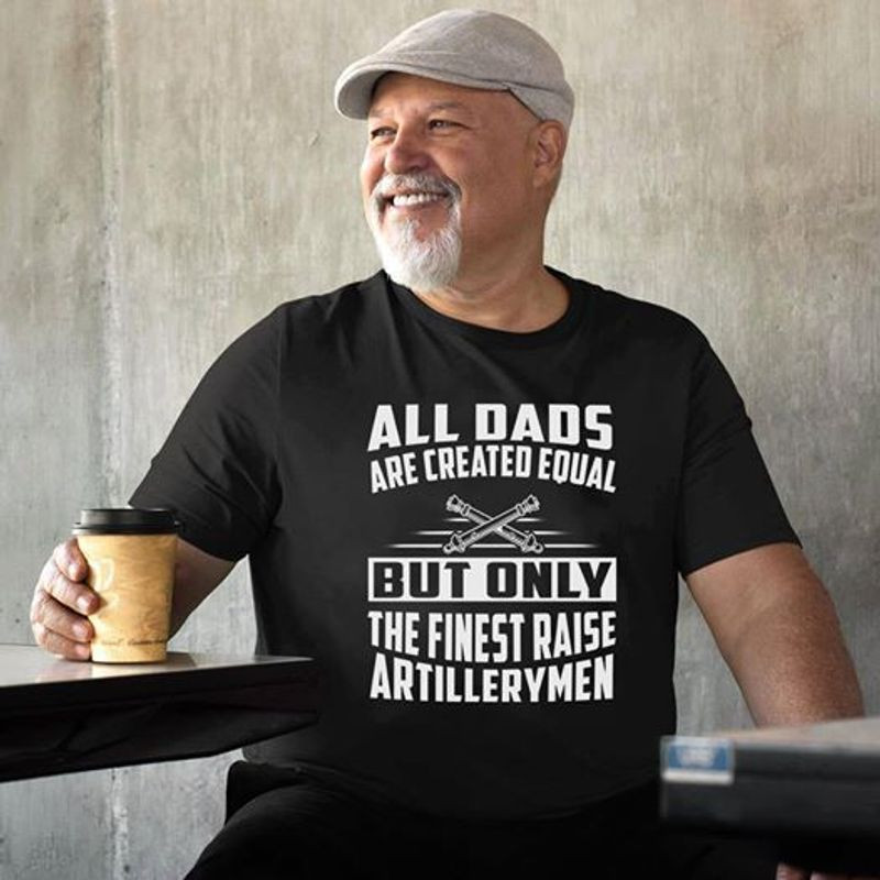 All Dads Are Created Equal But Only The Finest Raise Artillerymen   T-shirt Black B5