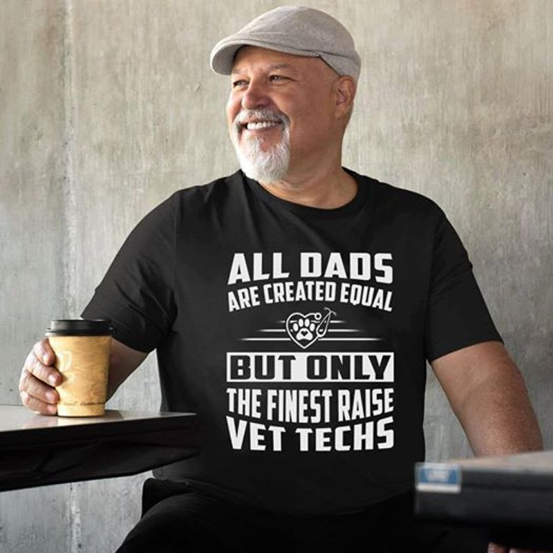 All Dads Are Created Equal But Only  The Finest Raise Vet Techs T-shirt Black A8