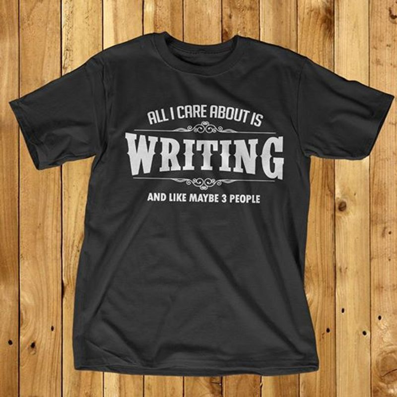 All I Care About Is Writing And Like Maybe 3 People  T-shirt Black A5