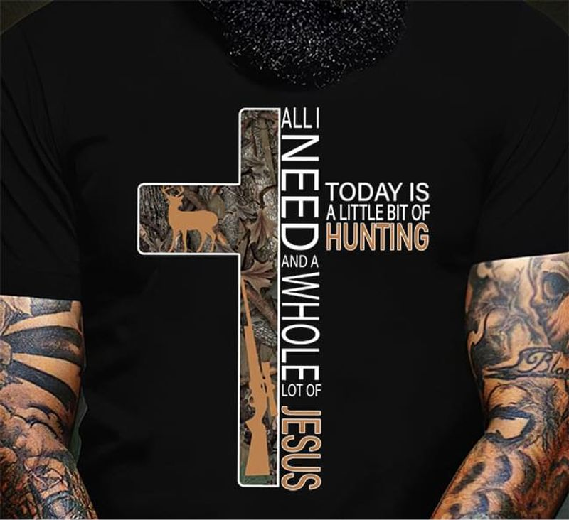 All I Need And A Whole Lot Of Jesus Today Is A Little Bit Of Hunting Black T Shirt Men And Women S-6XL Cotton