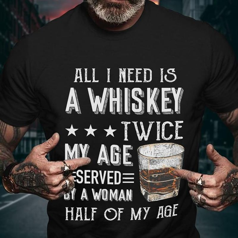 All I Need Is A Whiskey Twice My Age Served By A Woman Half My Age Funny Whiskey Lover Black T Shirt Men And Women S-6XL Cotton