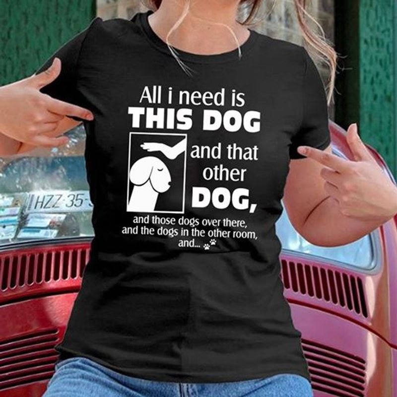 All I Need Is This Dog And That Other Dog T-shirt Black A8