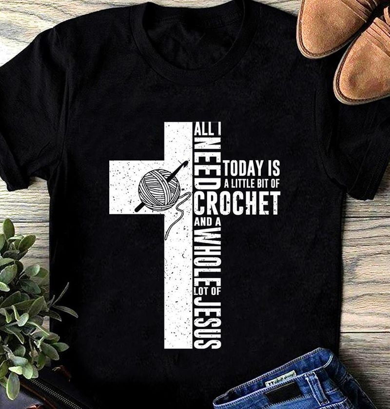 All I Need Today Is A Little Bit Of Crochet And A Whole Lot Of Jesus  T-shirt Black B1