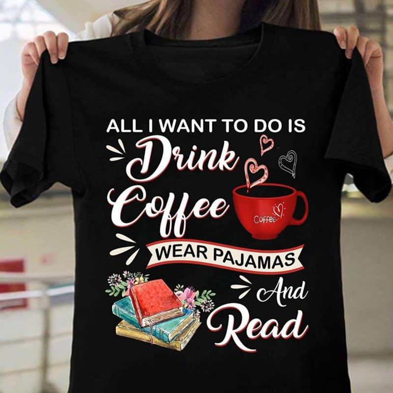All I Want To Do Is Drink Coffee Wear Pajamas And Read Black T Shirt Men And Women S-6XL Cotton