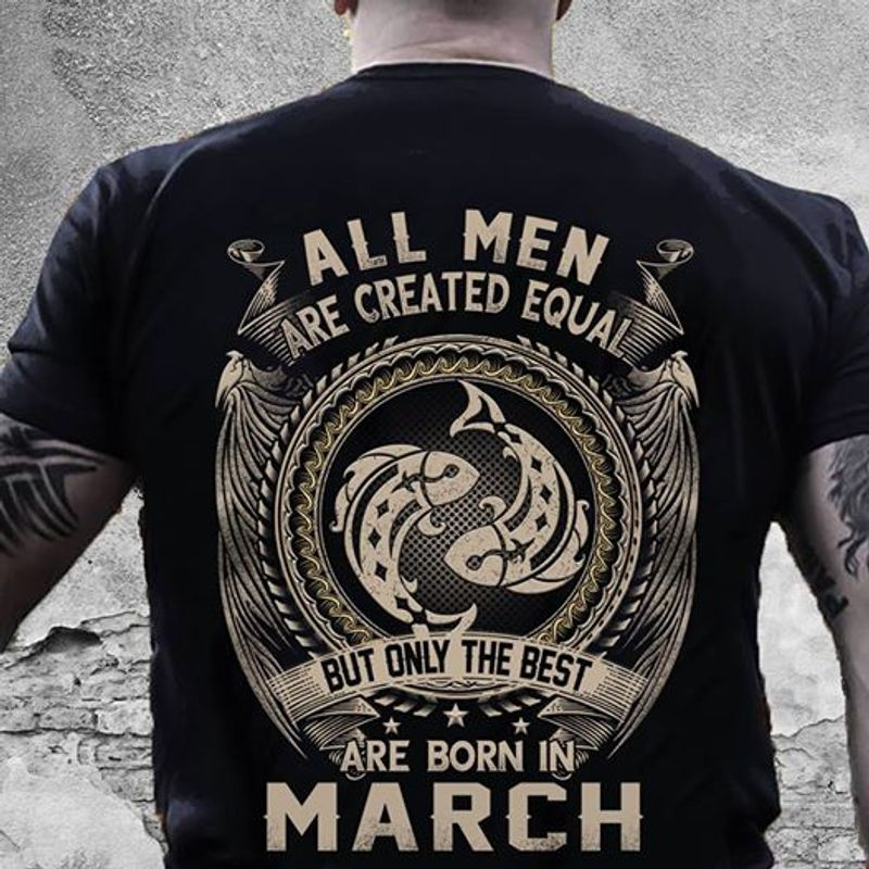 All Men Are Created Equal But Only The Best Are Born In March  T-shirt Black B1
