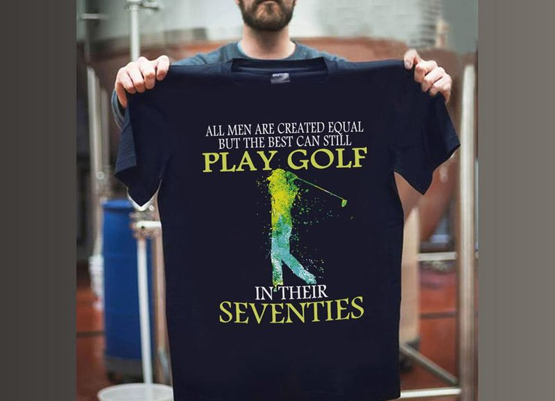 All Men Are Created Equal But The Best Can Still Play Golf In Their Seventies T Shirt Black A3