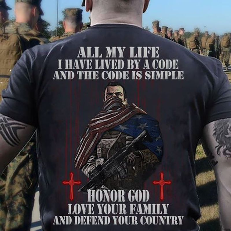 All My Life I Have Lived By A Code And The Code Is Simple Honor God Love Your Family And Your Country T Shirt Black B4