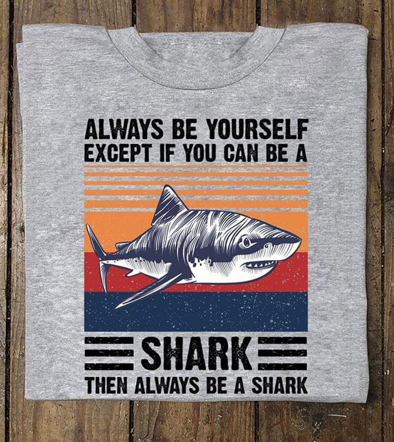 Always Be Your Sefl Except If You Can Be A Shark Grey T Shirt Men/ Woman S-6XL Cotton