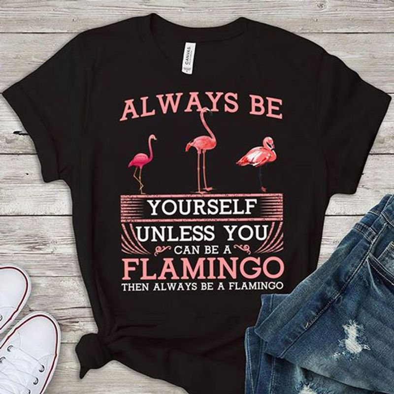 Always Be Yourself Unless You Can Be A Flamigo Then Always Be A Flamingo T-shirt Black B1