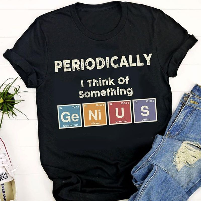 Amazing Science Lover Shirt Periodically I Think Of Something Genius Funny Art Black T Shirt Men And Women S-6XL Cotton