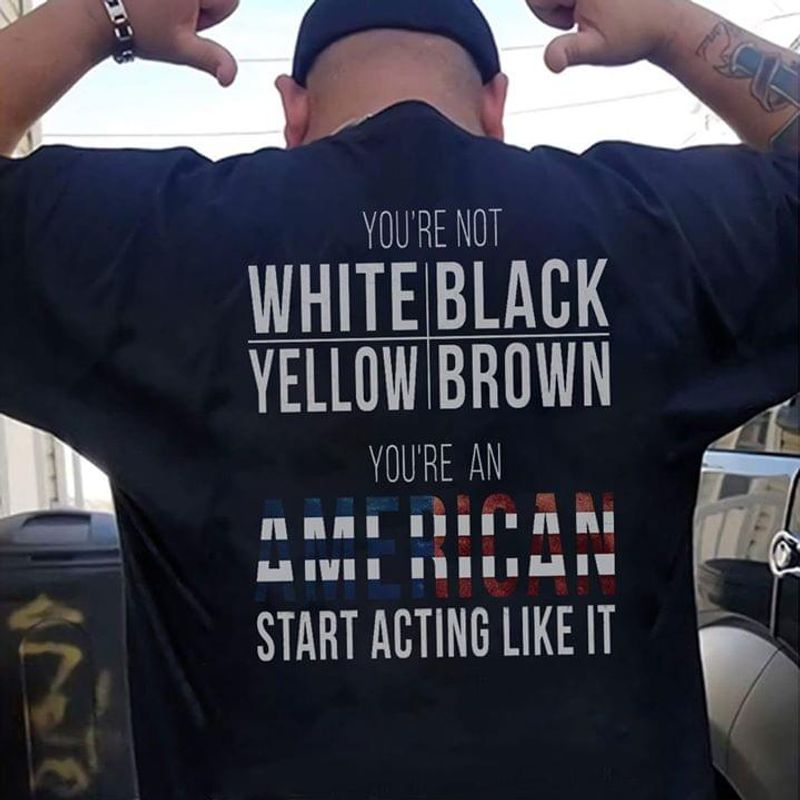 American Flag You're Not White Black Yellow Brown You're An American Independence Day 4th Of July T Shirt S-6XL Mens And Women Clothing
