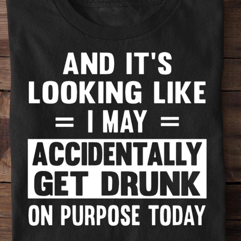 And It's Looking Like I May Accident Tally Get Drunk On Purpose Today Black T Shirt Men And Women S-6XL Cotton