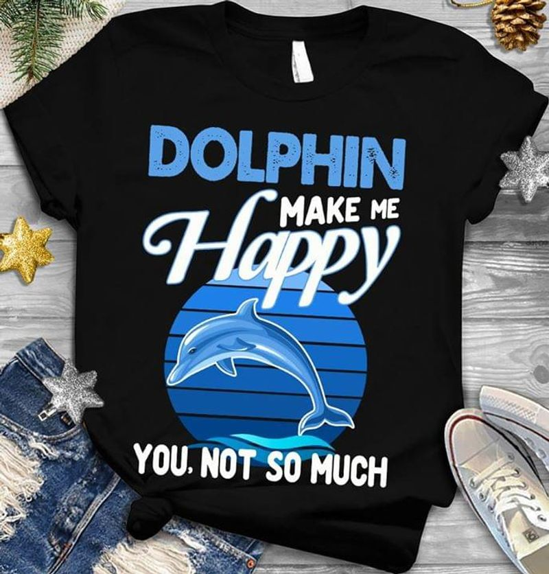 Animal Conservation Dolphin Make Me Happy You Not So Much Sea Funny Black T Shirt Men And Women S-6XL Cotton