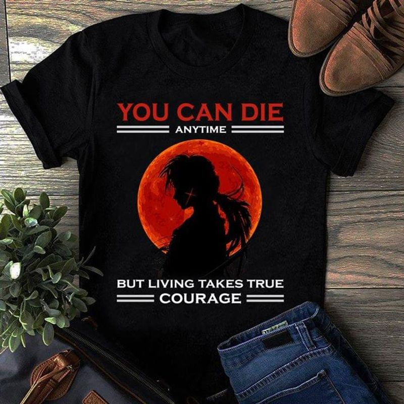 Anime Samurai You Can Die Anytime But Living Takes True Courage Black T Shirt Men/ Woman S-6XL Cotton