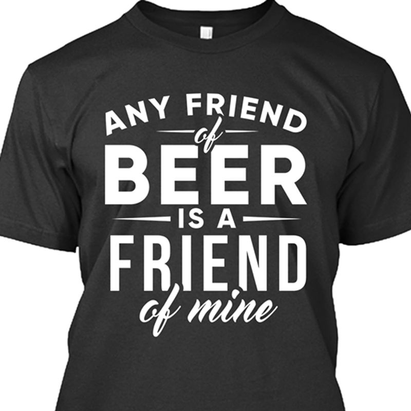 Any Friend Of Beer Is A Friend Of Mine T-shirt Black B7