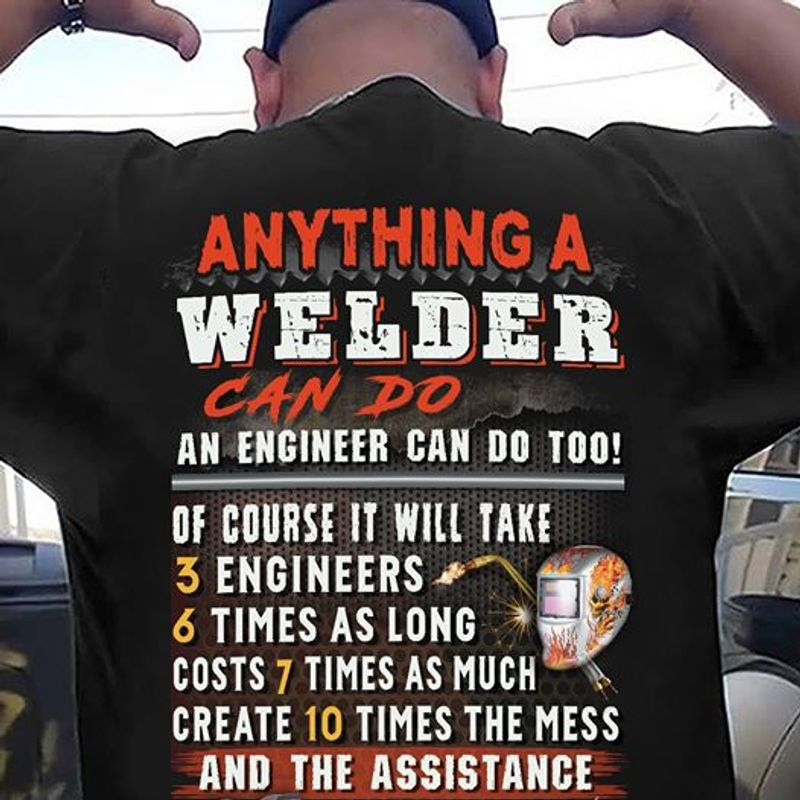 Anything A Welder Can Do An Engineer Can Do Too Of Course It Will Take 3 Engineers Times As Long Costs 7 Times As Much Create 10 Times The Mess And The Assistance   T-shirt Black B5