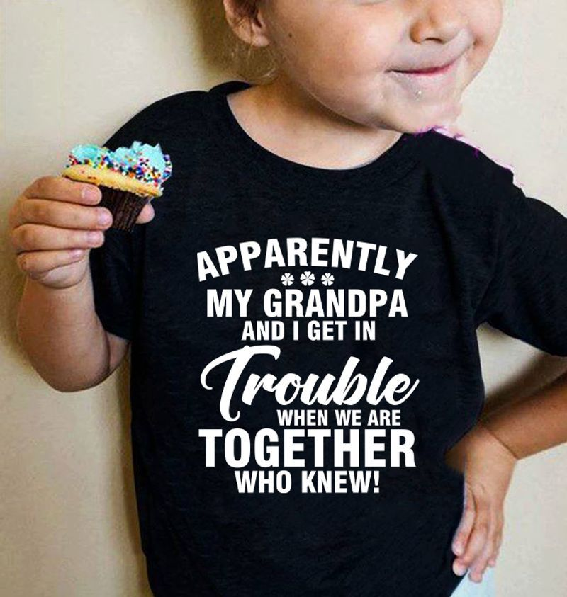 Apparently My Grandpa And I Get In Trouble When We Are Together Who Knew T-shirt Black