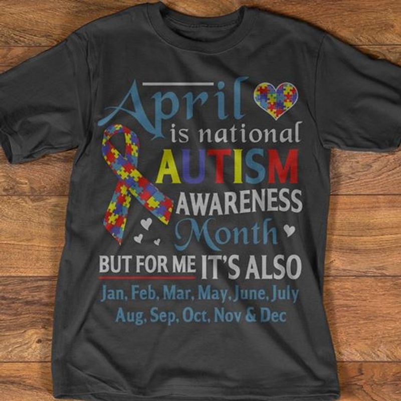April Is National Autism Awareness Month But For Me It S Also Jan Feb Mar May June July Aug Sep Oct Nov Dec  T Shirt Black B5
