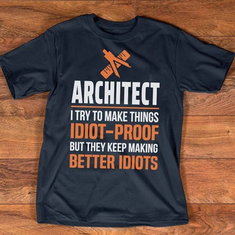 Architect I Try To Make Things But They Keep Making Better Idiots  T-shirt Black B1
