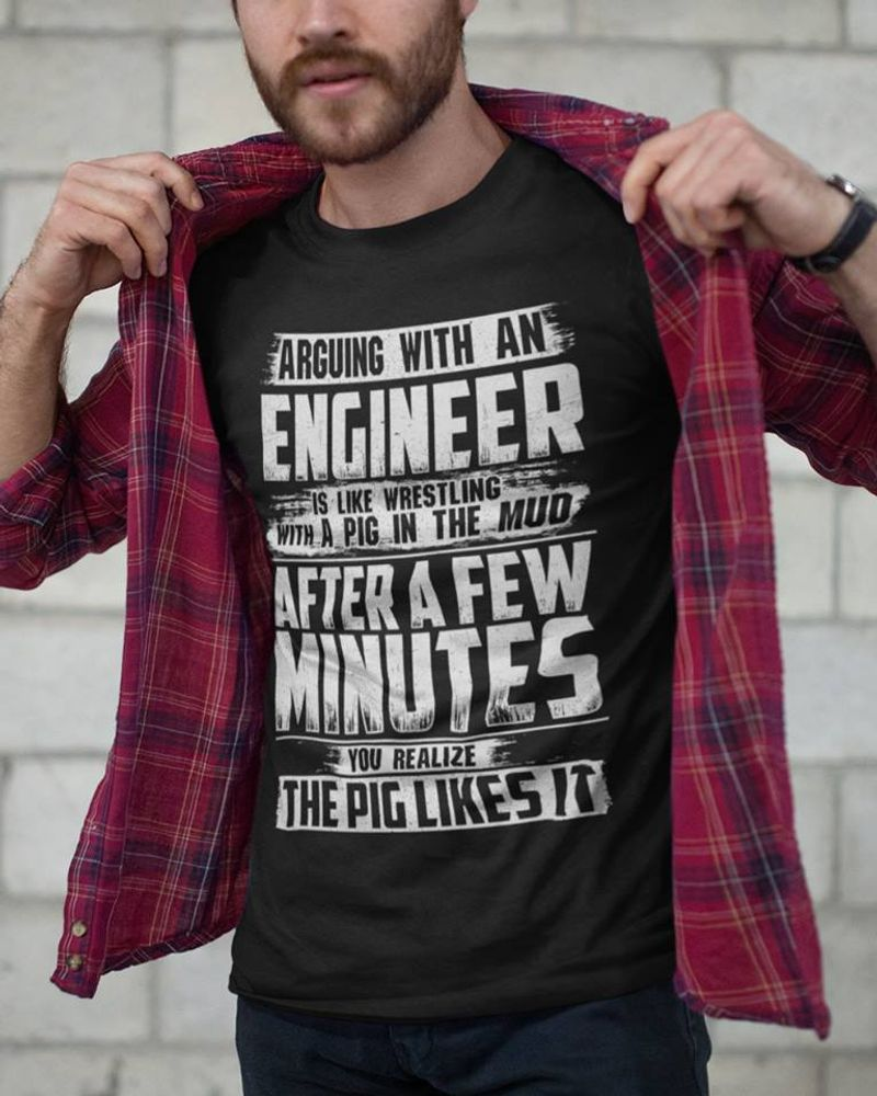 Arguing With An Engineer Is Like Wretling With A Pig In The Mud After A Few Minutes T Shirt Black A4