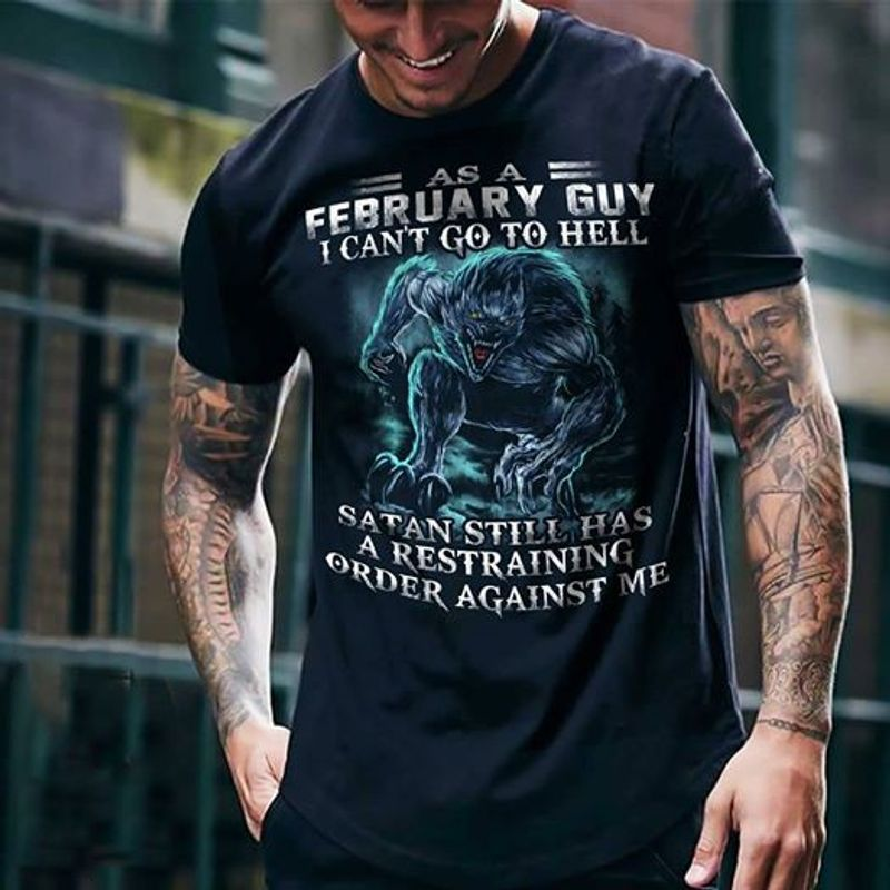 As A February Guy I Cant Go To Hell Satan Still Has A Restraining T Shirt Black