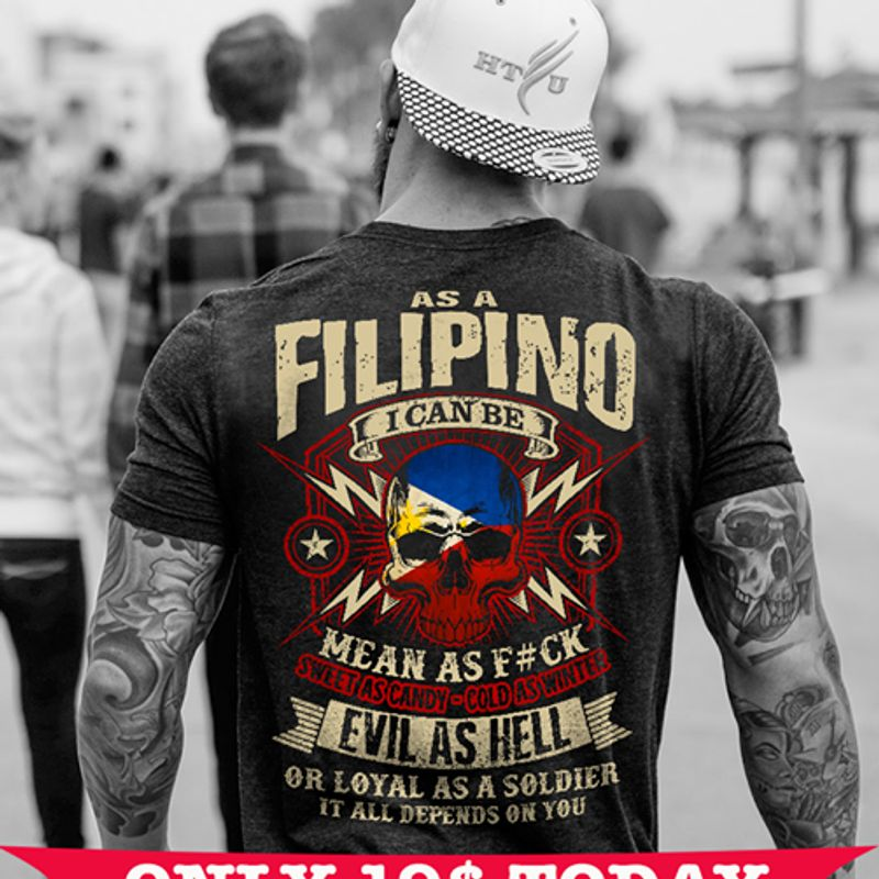 As A Filipino I Can Be Mean As F#ck Sweet As Candy Cold As Winter Evil As Hell Or Loyal As A Solider It All Depends On You T-shirt Black A2