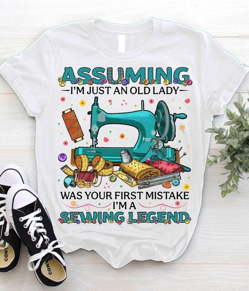 Assuming I'm Just An Old Lady Was Your First Mistake I'm A Sewing Legend White T Shirt Men And Women S-6XL Cotton