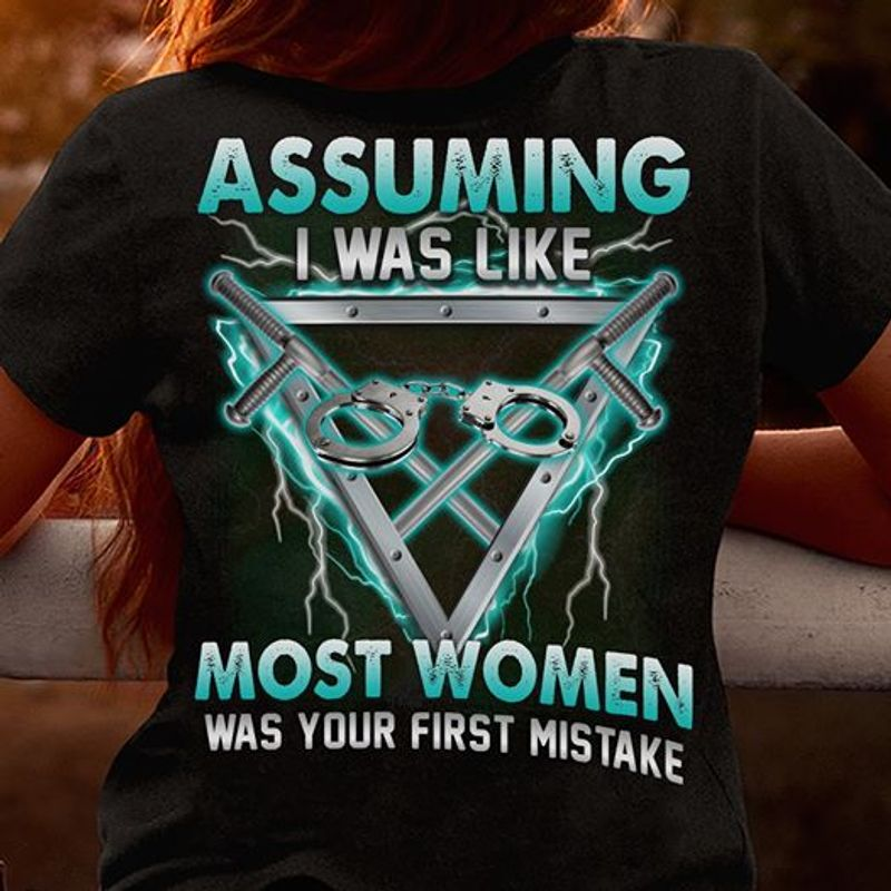 Assuming I Was Like Most Women Was Your First Mistake  T Shirt Black B5