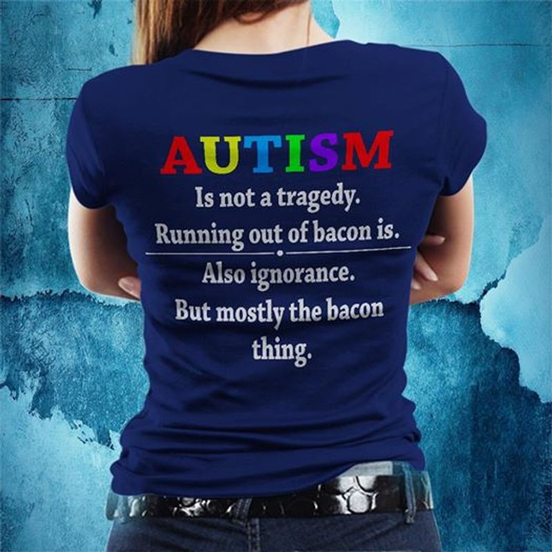 Autism Is Not A Tragedy Running Out Of Bacon Is Also Ignorance But Mostly The Bacon ThingT Shirt Navy A4