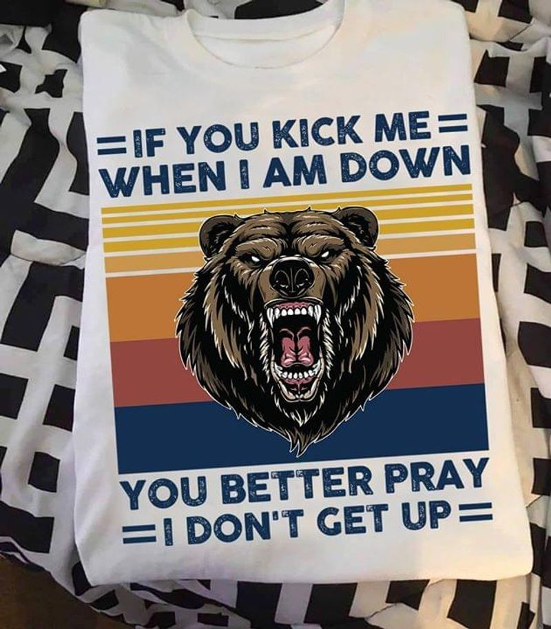 Bear If You Kick Me When I Am Down You Better Pray I Don'T Get Up White T Shirt Men And Women S-6XL Cotton