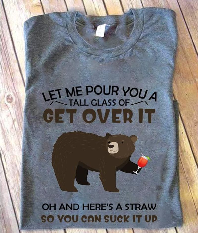 Bears With Drinks Tee Let Me Pour You A Tall Glass Of Get Over It Funny Bartender Gift Sport Grey T Shirt Men And Women S-6XL Cotton