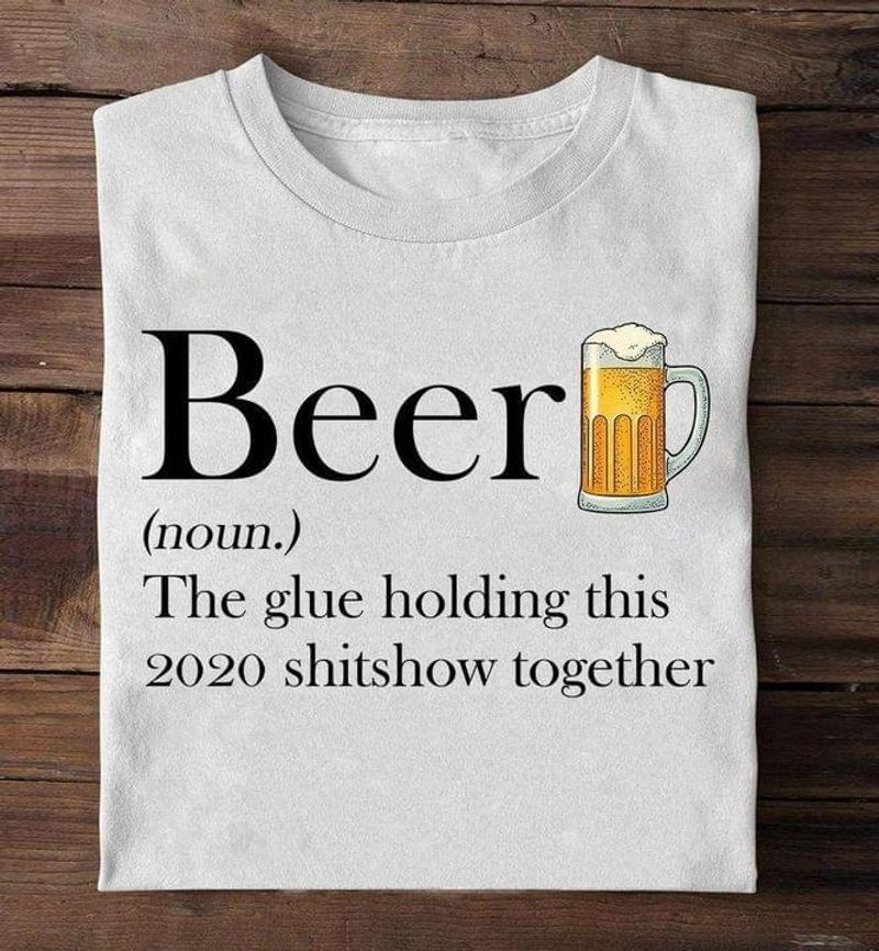 Beer The Glue Holding This 2020 Sh*tshow Together Tee For Bee Addicted White T Shirt Men And Women S-6XL Cotton