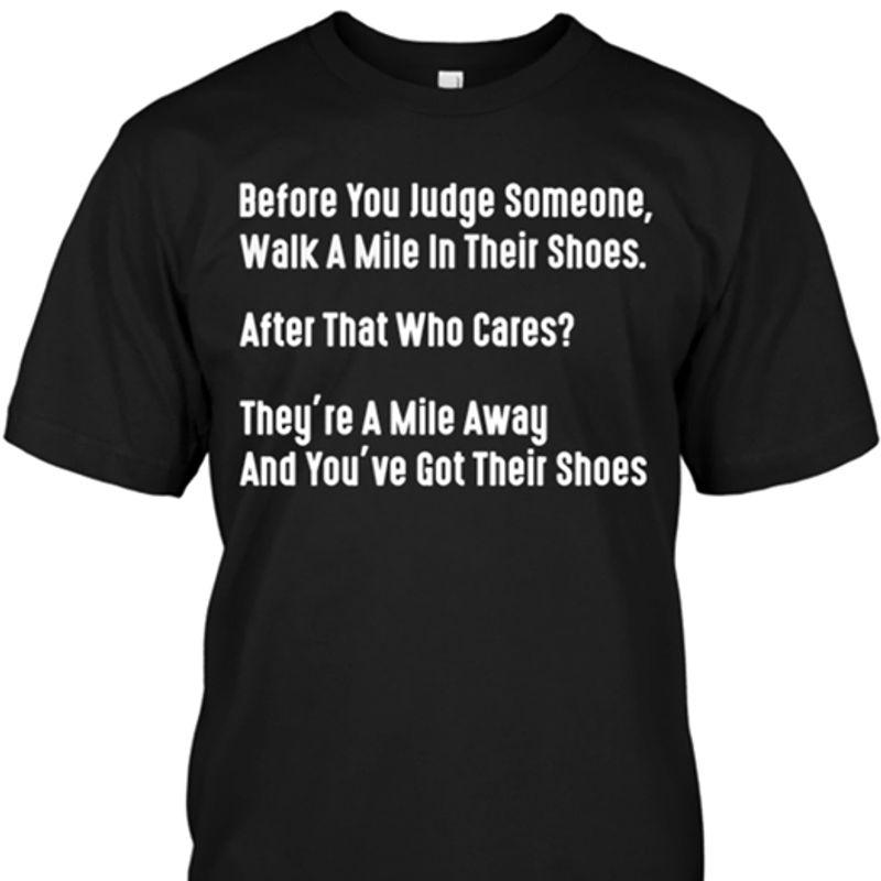 Before You Judge Someone Walk A Mile In Their Shoes After That Who Cares They're A Mile Away T-Shirt Black A5