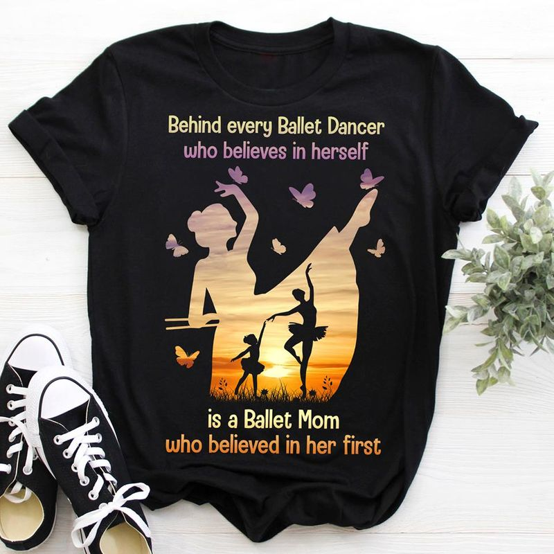 Behind Every Ballet Dancer Who Believes Hersefl Is A Ballet Mom Who Belived In Her First  T-shirt Black B1