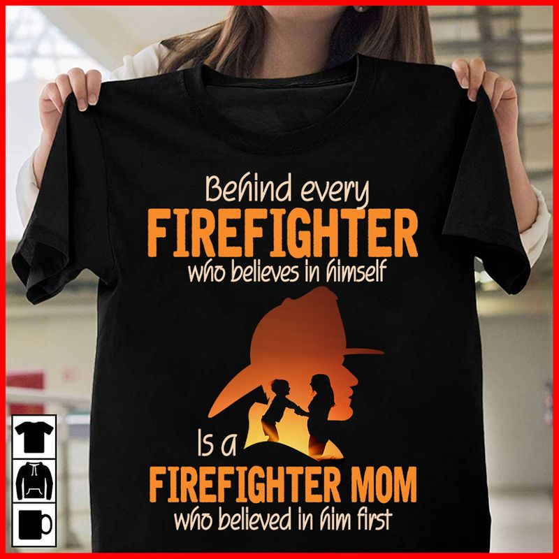 Behind Every Firefighter Wgo Belives In Himself Is A Fireighter Mom Who Belived In Him First T-shirt Black B1