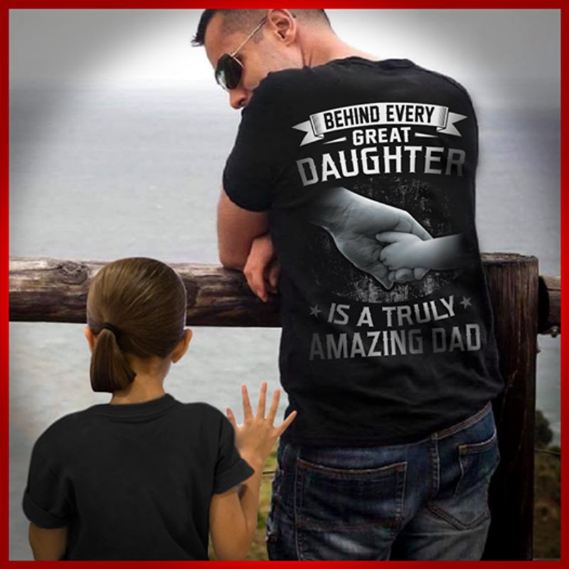 Behind Every Great Daughter Is A Truly Amazing Dad T-shirt Black A5